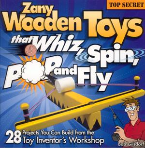 ZANY WOODEN TOYS THAT WHIZ, SPIN, POP, AND FLY: 28 Top-Secret Projects You Can B