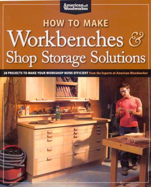How to Make Workbenches & Shop Storage Solutions: 28 Projects