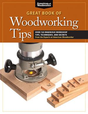 The Great Book Of Woodworking Tips Over 650 Ingenious Workshop Tips