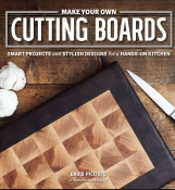Make Your Own Cutting Boards: Smart Projects & Stylish Designs for the Hands-On