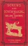 SCREWS AND SCREW-MAKING, THE MILLING MACHINE, ETC.