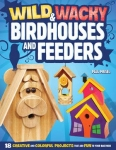 Wild & Wacky Bird Houses and Feeders: 18 Creative and Colorful Projects That Add